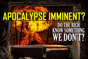The Apocalypse Is Imminent: The Rich Are Building Bunkers and Preparing… Are You?