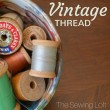 Vintage thread is pretty to look at but did you know it has a shelf life? Learn the signs on The Sewing Loft.