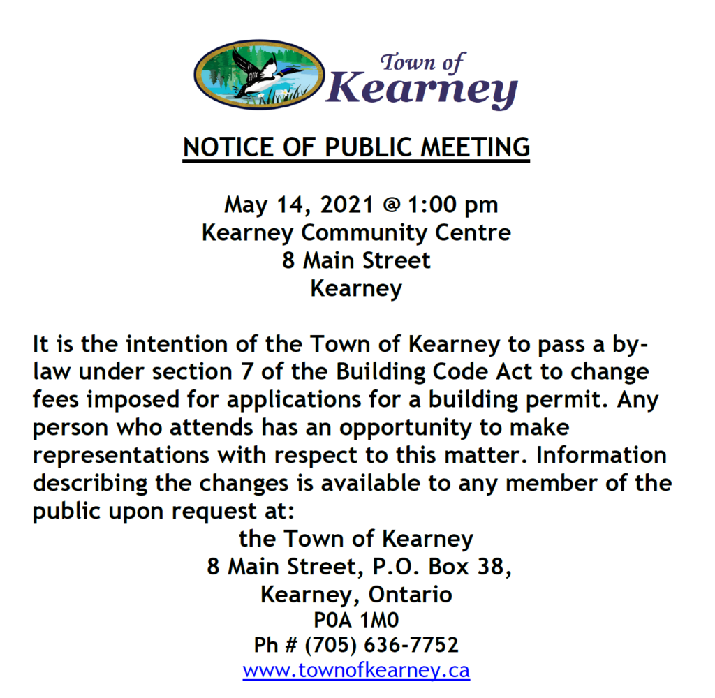 Notice of Public Meeting at 1:00 p.m. on May 14, 2021.  It is the intention of the Town of Kearney to pass aby-law under section 7 of the building code act to change fees imposed for applications for a building permit.  Any person has an opportunity to make representations with respect to this matter.  Information describing the changes is available to any public member upon request to the town office.