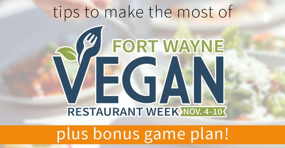 Make the Most out of Fort Wayne Vegan Restaurant Week (+ Bonus Game Plan!)
