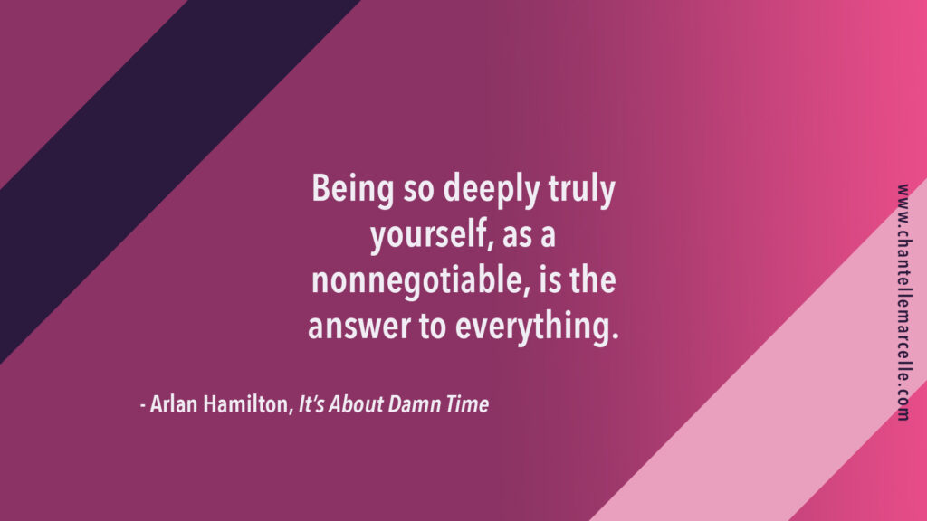 "Quote by Arlan Hamilton in her book It's About Damn Time: ""Being so deeply truly yourself, as a nonnegotiable, is the answer to everything."""