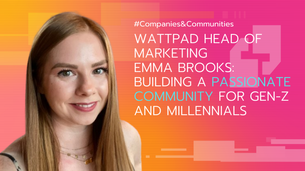 portrait of wattpad head of marketing emma brooks: gen-z millennial community building - interview featured on companies and communities podcast