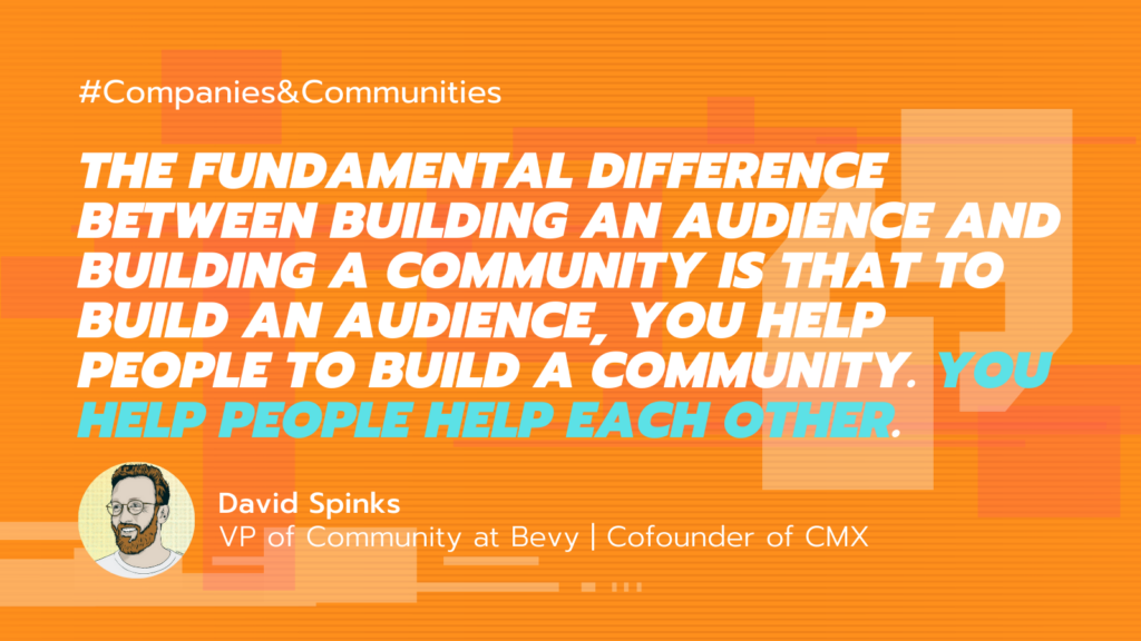 """illustration of quote by co-founder of CMX David Spinks on community building strategy advice: """"The fundamental difference between building an audience and building a community is that to build an audience, you help people to build a community. You help people help each other."""""""