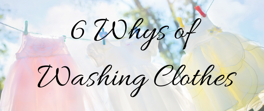 6 Whys of Washing Clothes