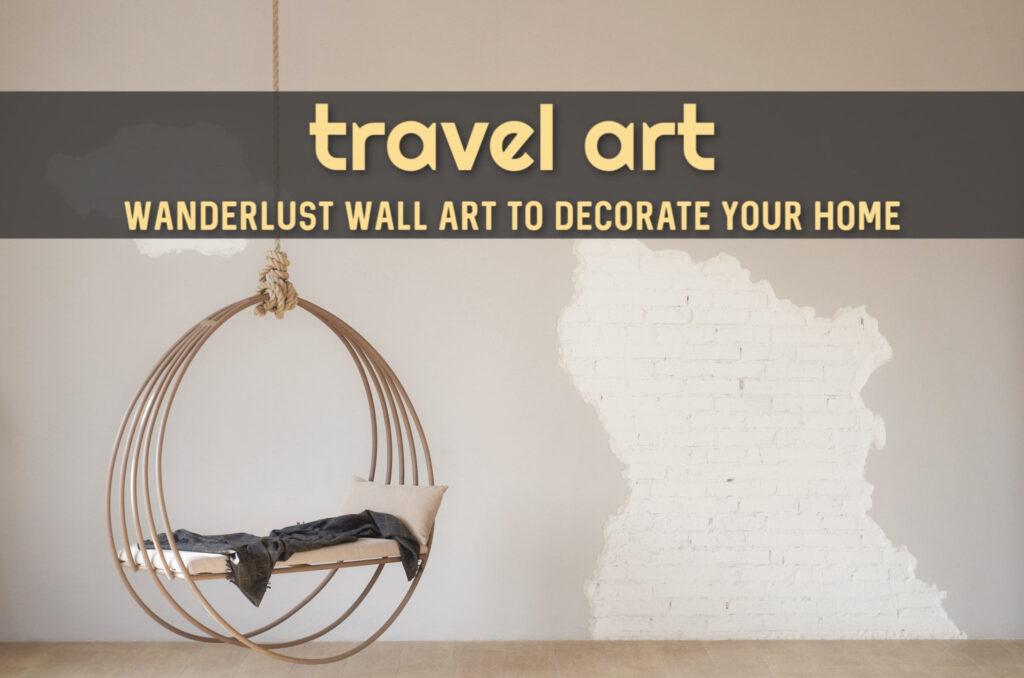 Travel Art Wanderlust Wall Art to Decorate Your Home by BestWorldMapWallArt.com