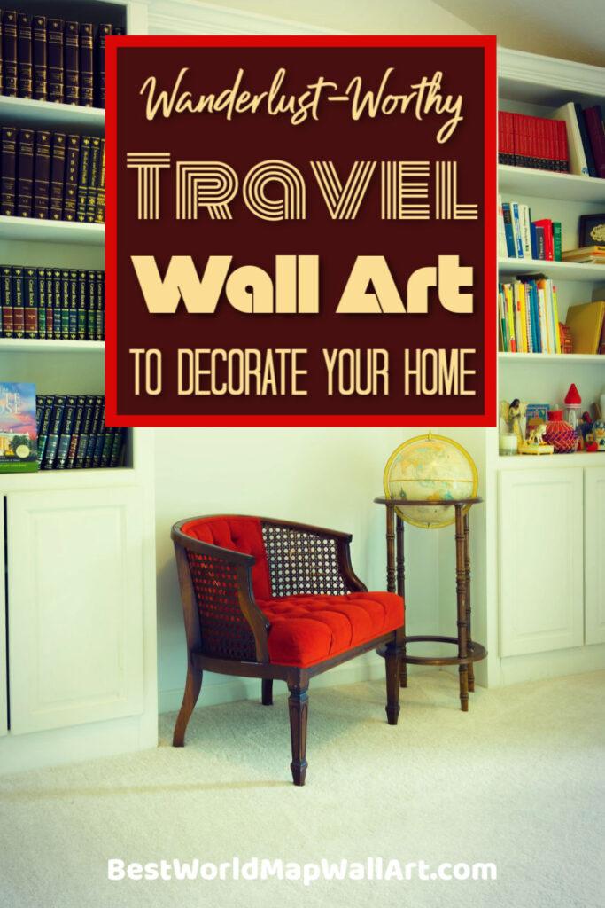 Wanderlust Wall Art to Decorate Your Home by BestWorldMapWallArt.com