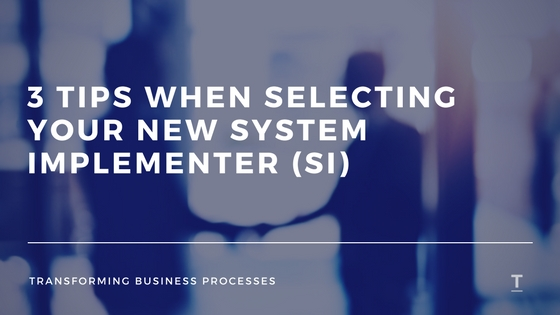 3 TIPS WHEN SELECTING YOUR NEW SYSTEM IMPLEMENTER (SI)