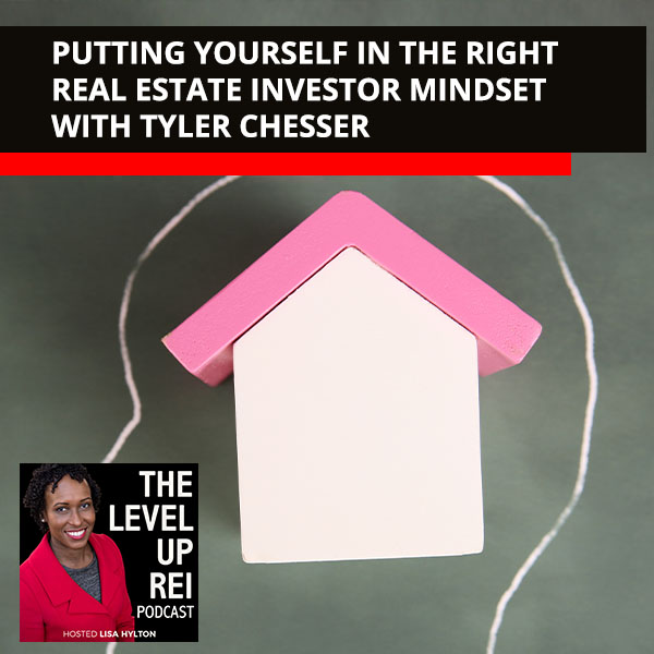 Putting Yourself In The Right Real Estate Investor Mindset With Tyler Chesser