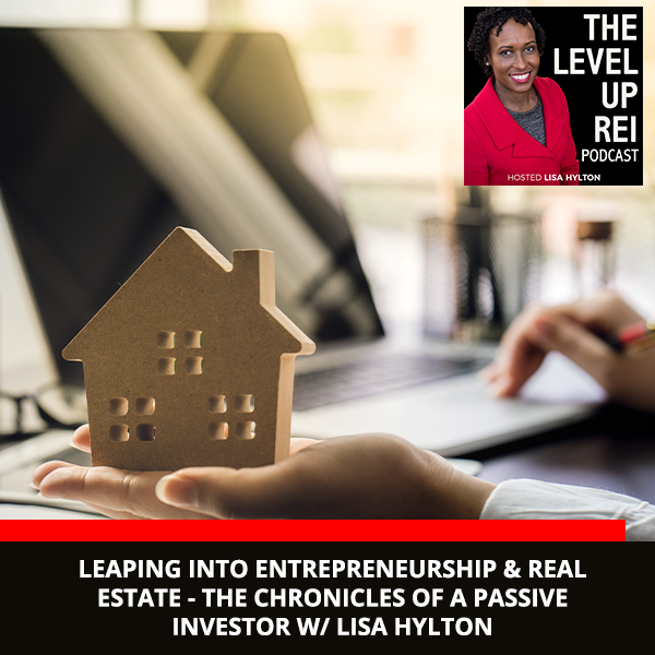 Leaping Into Entrepreneurship & Real Estate – The Chronicles Of A Passive Investor W/ Lisa Hylton