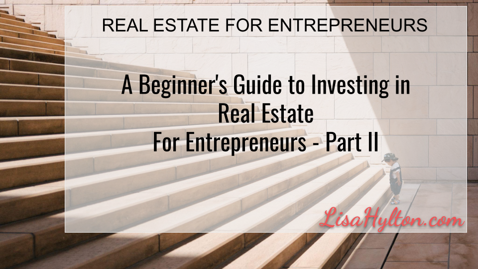 A Beginner's Guide to Investing in Real Estate For Entrepreneurs – Part II