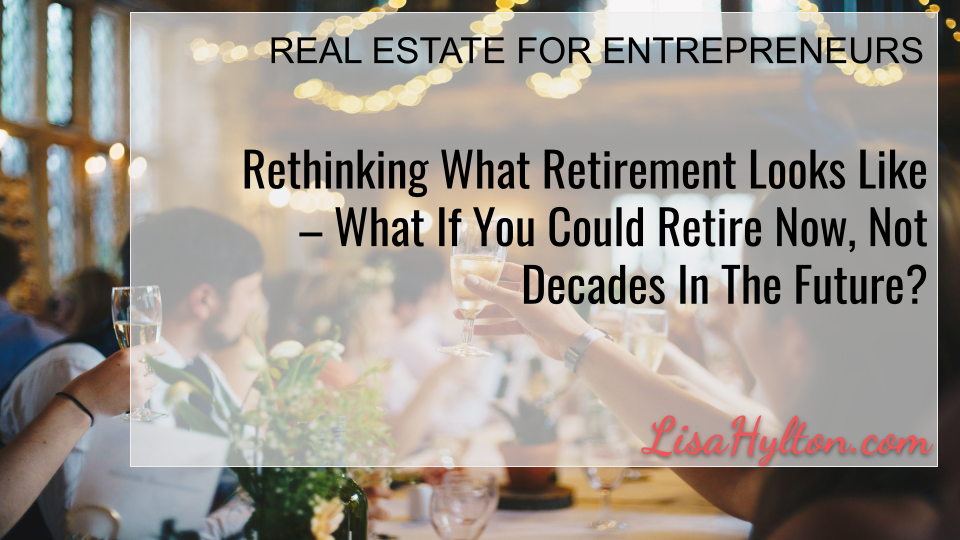 Rethinking What Retirement Looks Like – What If You Could Retire Now, Not Decades In The Future?