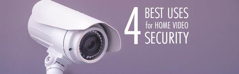 4 Best Uses for Home Video Security