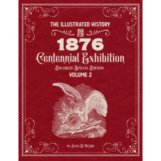 The Illustrated History of the 1876 Centennial Exposition Enlarged Special Edition Volume 2