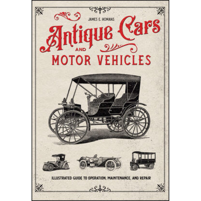 Antique Cars and Motor Vehicles: Illustrated Guide to Operation, Maintenance, and Repair