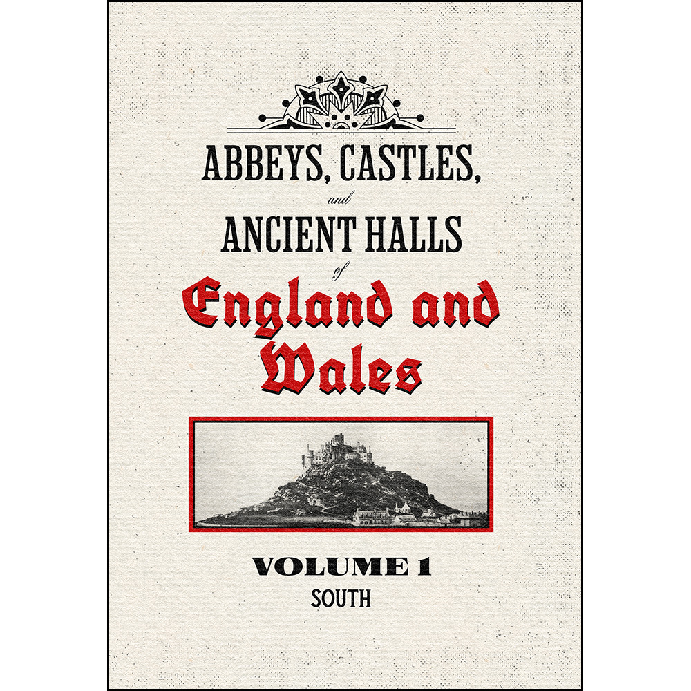 Abbeys, Castles, and Ancient Halls of England and Wales Volume 1: South - Restored Edition