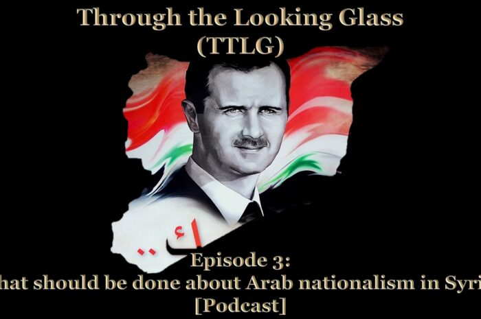 Through the Looking Glass (TTLG) – Episode 3: What should be done about Arab nationalism in Syria? [Podcast]