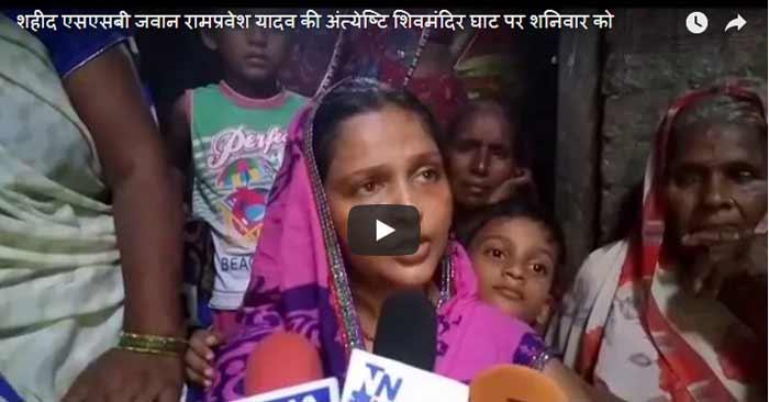 शहीद एसएसबी जवान रामप्रवेश यादव की अंत्येष्टि शिवमंदिर घाट पर शनिवार को