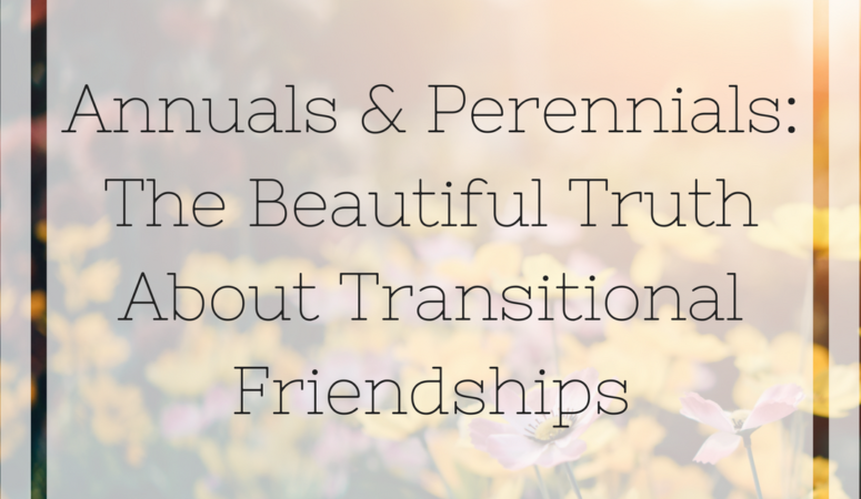 Annuals & Perennials: The Beautiful Truth About Transitional Friendships