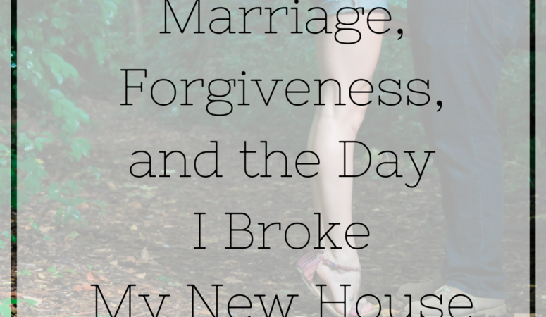 Marriage, Forgiveness, and the Day I Broke My New House