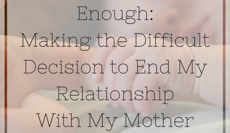 Enough: Making The Difficult Decision to End My Relationship With My Mother