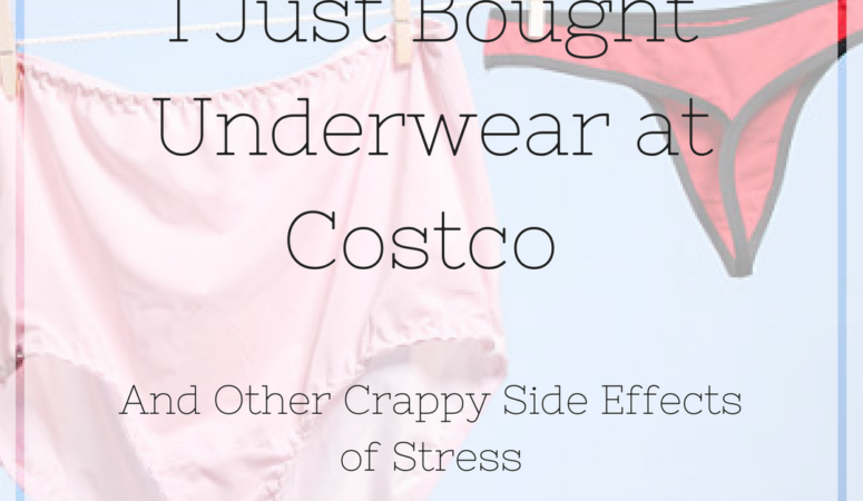 I Just Bought Underwear at Costco, And Other Crappy Side Effects of Stress