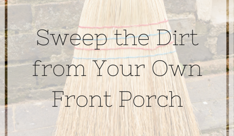 Sweep the Dirt From Your Own Front Porch