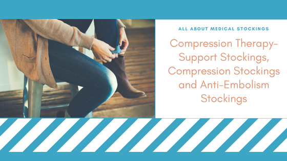 Compression Therapy- Support Stockings, Compression Stockings and Anti-Embolism Stockings