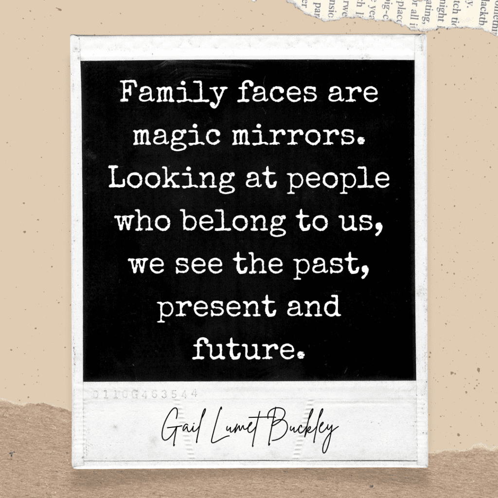 Polaroid photo with quote Family faces are magic mirrors. Looking at people who belong to us, we see the past, present, and future. Gail Lumet Buckley