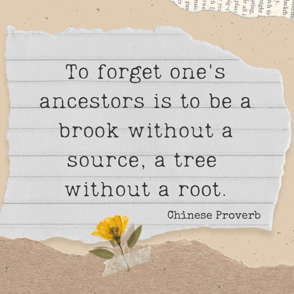 Notebook paper that says To forget one's ancestors is to be a brook without a source, a tree  without a root. Chinese Proverb