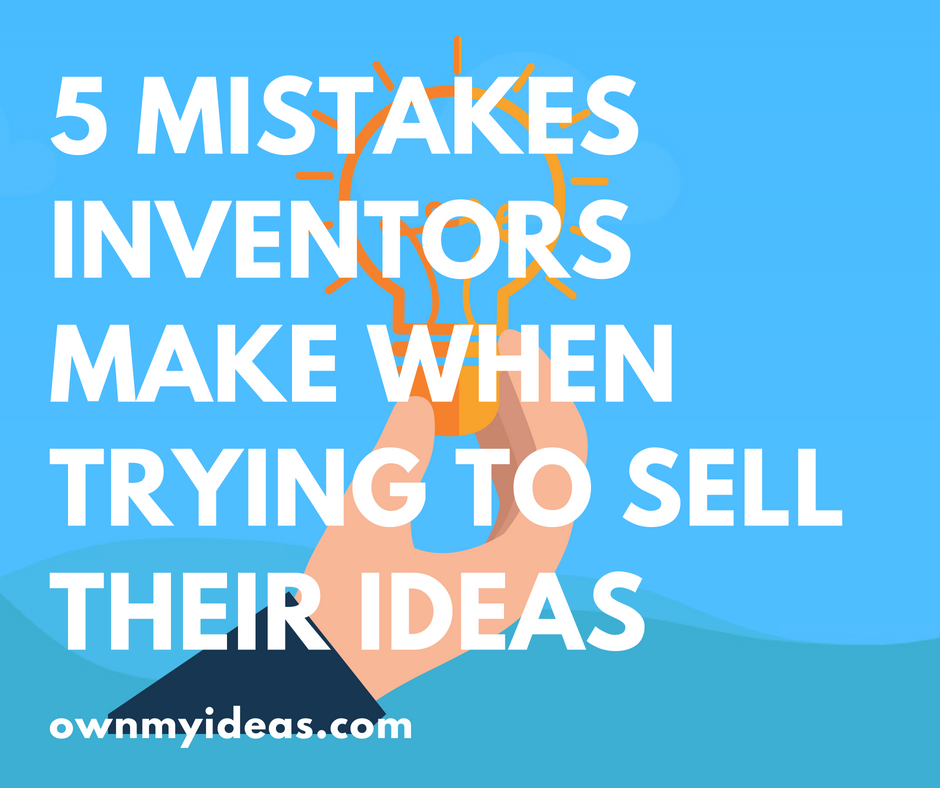5 Mistakes Inventors Make When Trying To Sell Their Ideas