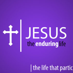 Jesus the Enduring Life – The Life that Participates