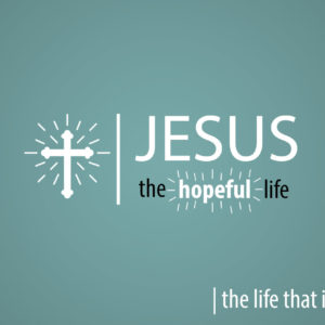 Jesus the Hopeful Life – the life that invites