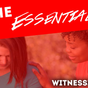 The Essentials – Witnessing