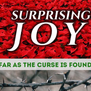 Surprising Joy…Far As the Curse Is Found…