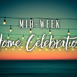 Mid-Week Home Celebration – Week 5