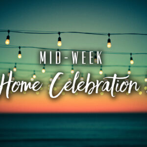 Mid-Week Home Celebration 2