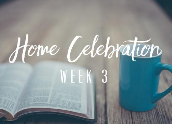 Home Celebration – Week 3