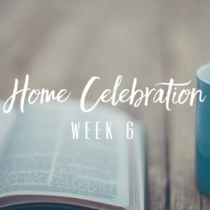 Home Celebration – Week 6