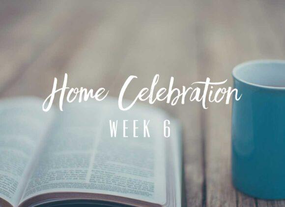 Home Celebration – Week 6