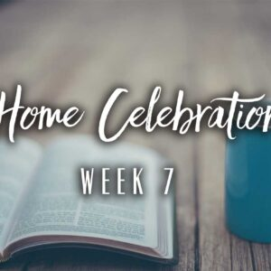 Home Celebration – Week 7