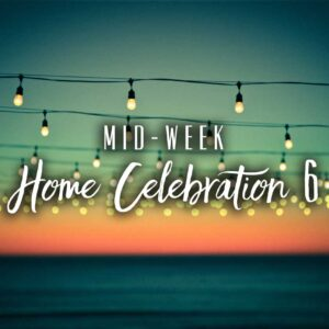 Mid-Week Home Celebration – Week 6
