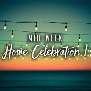 Mid-Week Home Celebration – Week 7