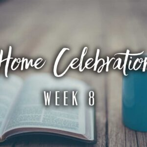 Home Celebration – Week 8