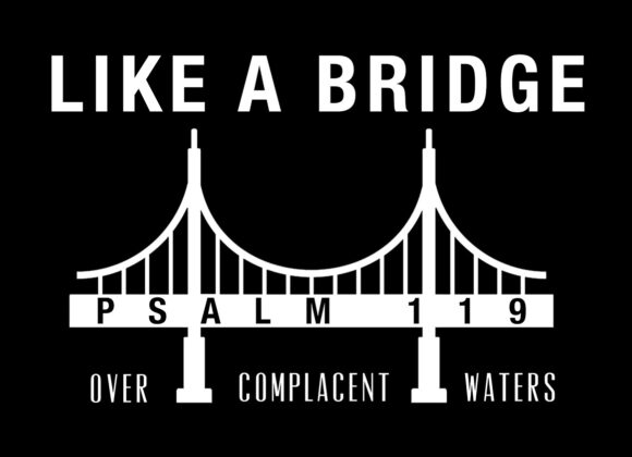 Psalm 119 – Like a Bridge Over Complacent Waters – week 4