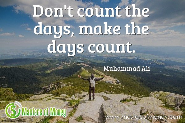 Masters of Money - Don't count the days, make the days count. Quote Picture