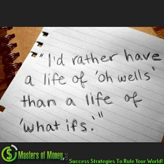 "Masters of Money LLC - Success Strategies To Rule Your World! - ""Oh Wells"" and ""What Ifs"" Quote Picture"
