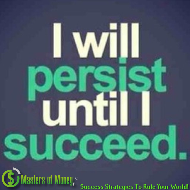 I will persist until I succeed. Masters of Money, LLC.