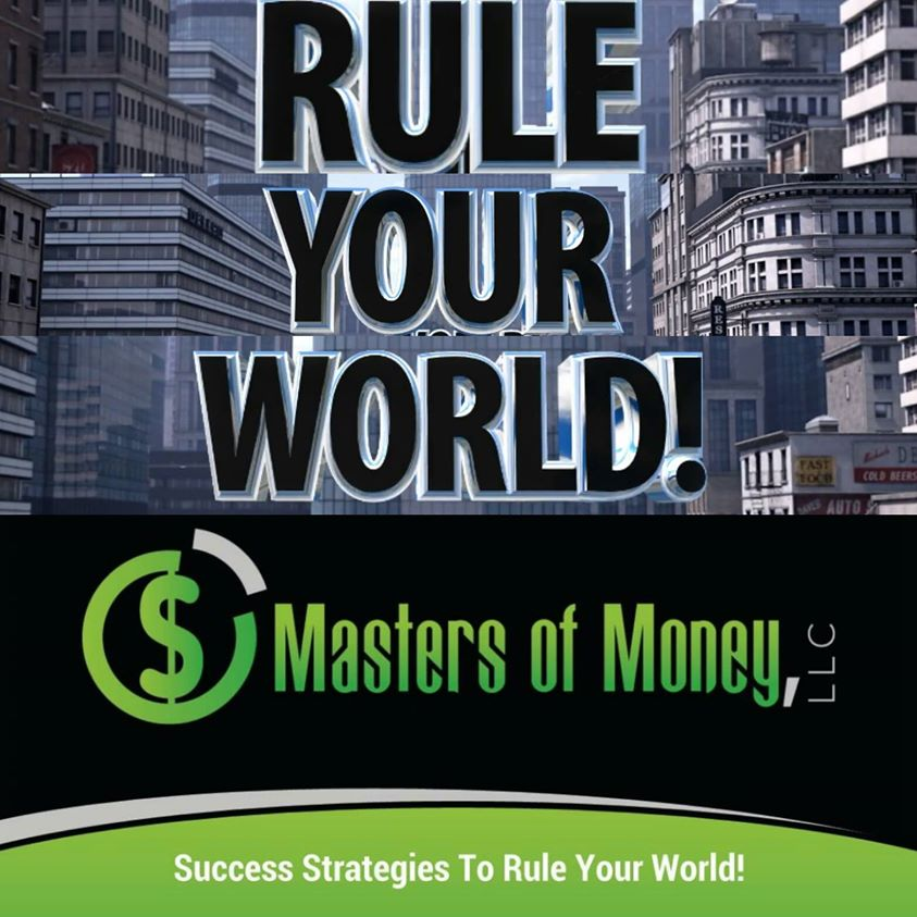 RULE YOUR WORLD! MASTERS OF MONEY LLC SUCCESS STRATEGIES TO RULE YOUR WORLD! IMAGE