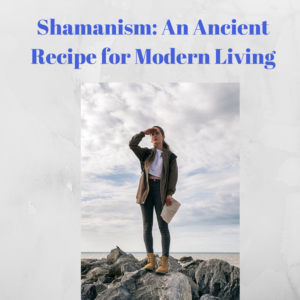 Shamanism - an ancient recipe for modern living