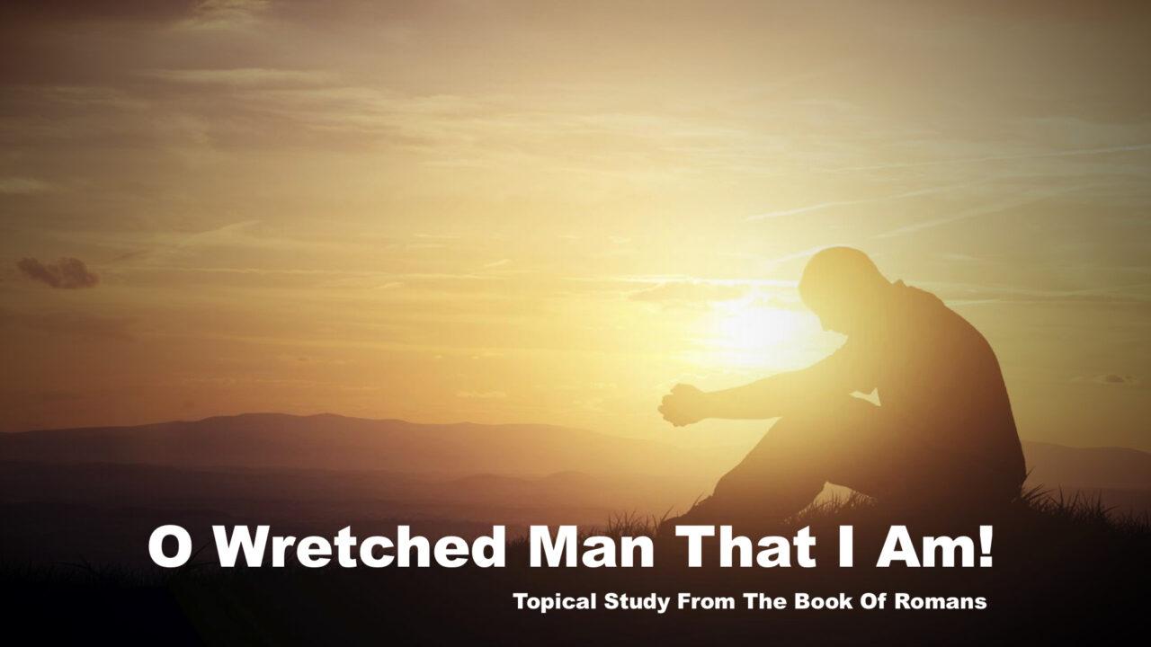 O Wretched Man That I Am!
